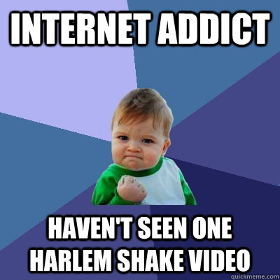 Internet addict Haven't seen one harlem shake video - Internet addict Haven't seen one harlem shake video  Success Kid