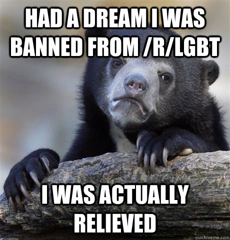 Had a dream I was banned from /r/lgbt I was actually relieved - Had a dream I was banned from /r/lgbt I was actually relieved  Confession Bear