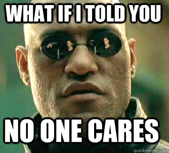 what if i told you no one cares - what if i told you no one cares  Matrix Morpheus