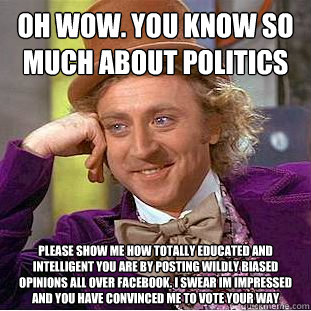 OH WOW. YOU KNOW SO MUCH ABOUT POLITICS PLEASE SHOW ME HOW TOTALLY EDUCATED AND INTELLIGENT YOU ARE BY POSTING WILDLY BIASED OPINIONS ALL OVER FACEBOOK. I SWEAR IM IMPRESSED AND YOU HAVE CONVINCED ME TO VOTE YOUR WAY - OH WOW. YOU KNOW SO MUCH ABOUT POLITICS PLEASE SHOW ME HOW TOTALLY EDUCATED AND INTELLIGENT YOU ARE BY POSTING WILDLY BIASED OPINIONS ALL OVER FACEBOOK. I SWEAR IM IMPRESSED AND YOU HAVE CONVINCED ME TO VOTE YOUR WAY  Condescending Wonka