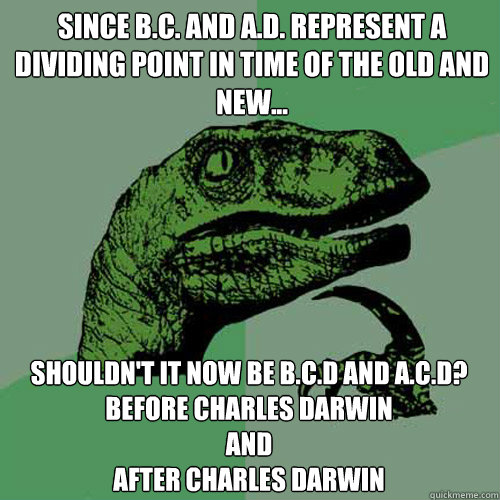 Since B.c. and a.d. represent a dividing point in time of the old and new... Shouldn't it now be b.c.d and a.c.d? before charles darwin  and  after charles darwin - Since B.c. and a.d. represent a dividing point in time of the old and new... Shouldn't it now be b.c.d and a.c.d? before charles darwin  and  after charles darwin  Philosoraptor