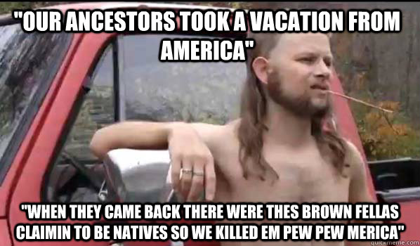 ''our ancestors took a vacation from america'' ''when they came back there were thes brown fellas claimin to be natives so we killed em pew pew merica'' - ''our ancestors took a vacation from america'' ''when they came back there were thes brown fellas claimin to be natives so we killed em pew pew merica''  Almost Politically Correct Redneck