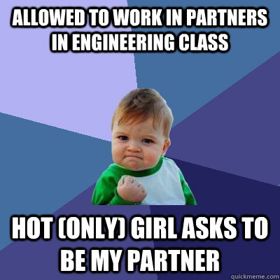 Allowed to work in partners in engineering class hot (only) girl asks to be my partner - Allowed to work in partners in engineering class hot (only) girl asks to be my partner  Success Kid