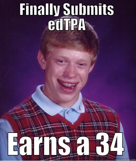 edTPA 34 - FINALLY SUBMITS EDTPA EARNS A 34 Bad Luck Brian