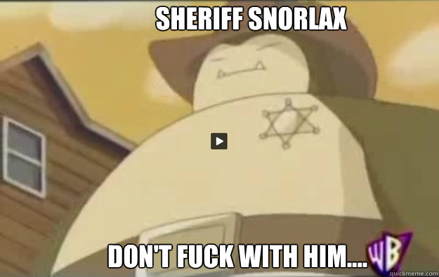 Sheriff Snorlax Don't fuck with him....