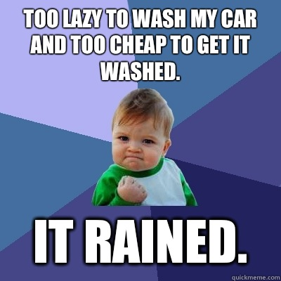 Too lazy to wash my car and too cheap to get it washed.  It rained.  - Too lazy to wash my car and too cheap to get it washed.  It rained.   Success Kid