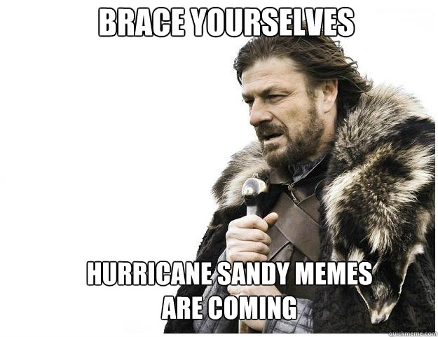 Brace yourselves hurricane sandy memes are coming - Brace yourselves hurricane sandy memes are coming  Misc