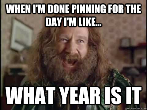 When I'm done pinning for the day I'm like... WHAT YEAR IS IT