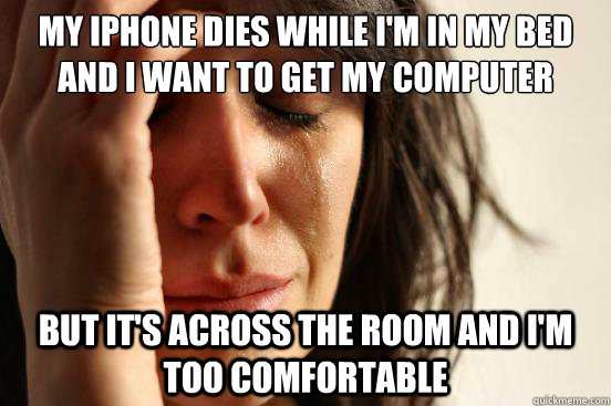 My iPhone dies while i'm in my bed and I want to get my computer But it's across the room and I'm too comfortable - My iPhone dies while i'm in my bed and I want to get my computer But it's across the room and I'm too comfortable  First World Problems