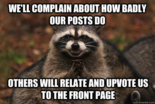 We'll complain about how badly our posts do Others will relate and upvote us to the front page - We'll complain about how badly our posts do Others will relate and upvote us to the front page  Insidious Racoon 2