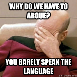 Why do we have to argue? you barely speak the language