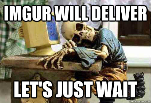 IMGUr will deliver Let's just wait