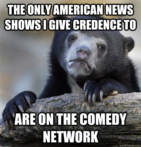 The only american news shows I give credence to are on the comedy network - The only american news shows I give credence to are on the comedy network  Confession Bear