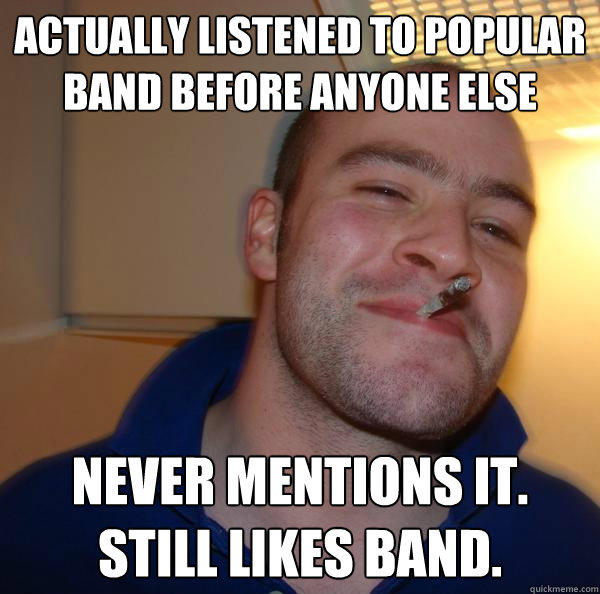 actually listened to popular band before anyone else never mentions it. Still likes band. - actually listened to popular band before anyone else never mentions it. Still likes band.  Good Guy Greg