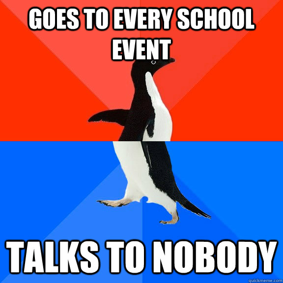 GOES TO EVERY SCHOOL EVENT TALKS TO NOBODY - GOES TO EVERY SCHOOL EVENT TALKS TO NOBODY  Socially Awesome Awkward Penguin