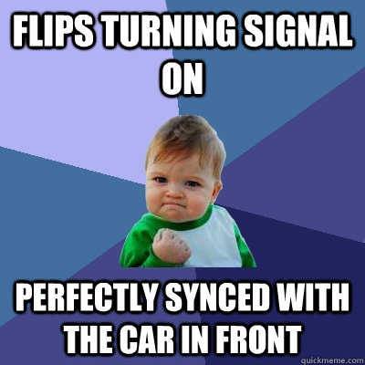 Flips turning signal on perfectly synced with the car in front - Flips turning signal on perfectly synced with the car in front  Success Kid