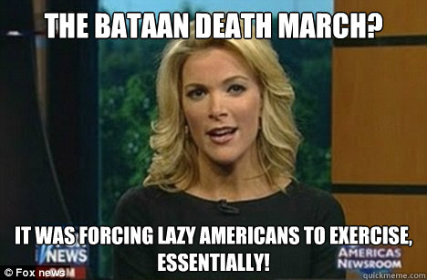 The Bataan Death March? It was forcing lazy Americans to exercise, Essentially! - The Bataan Death March? It was forcing lazy Americans to exercise, Essentially!  Megyn Kelly