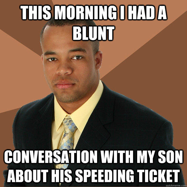 This morning i had a blunt conversation with my son about his speeding ticket - This morning i had a blunt conversation with my son about his speeding ticket  Successful Black Man