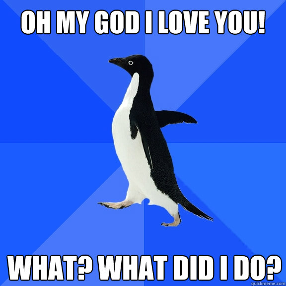 Oh my god i love you! what? what did i do? - Oh my god i love you! what? what did i do?  Socially Awkward Penguin