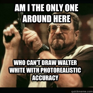 Am i the only one around here Who Can't Draw Walter White with photorealistic accuracy - Am i the only one around here Who Can't Draw Walter White with photorealistic accuracy  Misc