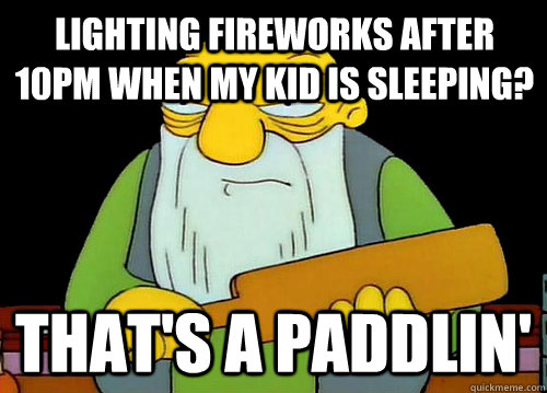 Lighting fireworks after 10pm when my kid is sleeping? That's a Paddlin'