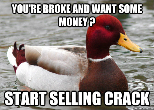 YOU'RE BROKE AND WANT SOME MONEY ? START SELLING CRACK - YOU'RE BROKE AND WANT SOME MONEY ? START SELLING CRACK  Malicious Advice Mallard