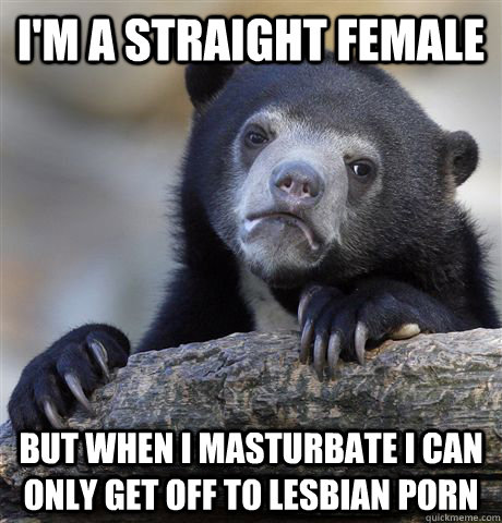 i'm a straight female but when i masturbate i can only get off to lesbian porn - i'm a straight female but when i masturbate i can only get off to lesbian porn  confessionbear