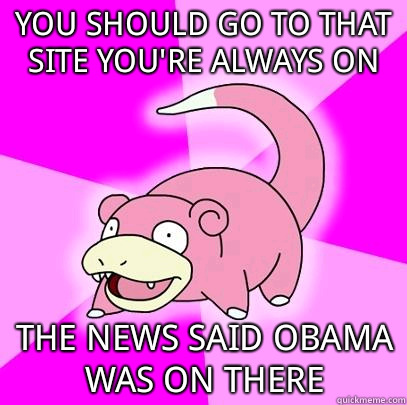 You should go to that site you're always on The news said Obama was on there - You should go to that site you're always on The news said Obama was on there  Slowpoke