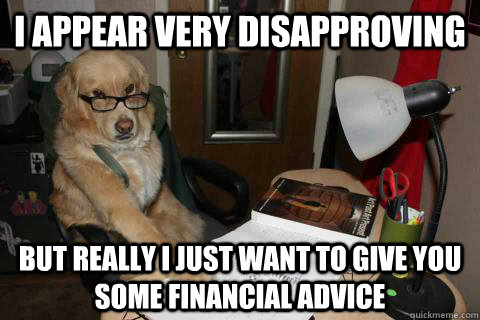 I appear very disapproving but really I just want to give you some financial advice - I appear very disapproving but really I just want to give you some financial advice  Misc