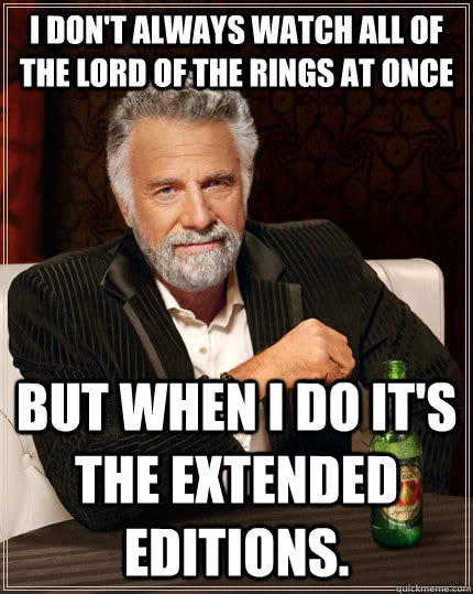 I don't always watch all of the Lord of the Rings at once But when I do it's the extended editions. - I don't always watch all of the Lord of the Rings at once But when I do it's the extended editions.  The Most Interesting Man In The World