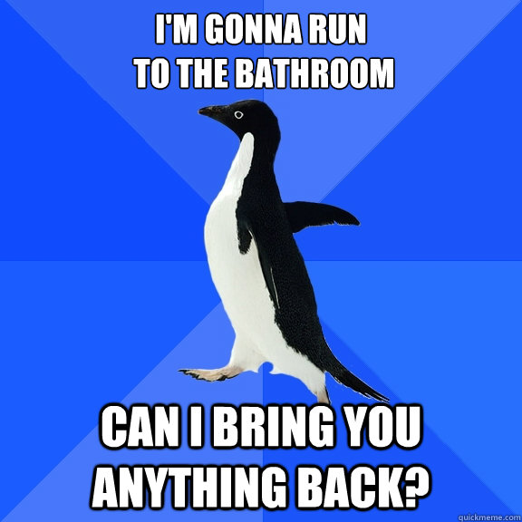 I'm gonna run  to the bathroom Can I bring you anything back? - I'm gonna run  to the bathroom Can I bring you anything back?  Socially Awkward Penguin