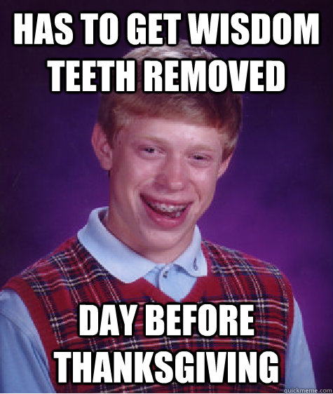 has to get wisdom teeth removed day before thanksgiving - has to get wisdom teeth removed day before thanksgiving  Bad Luck Brian