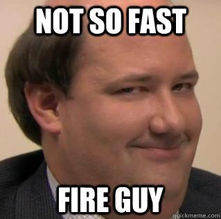 not so fast fire guy