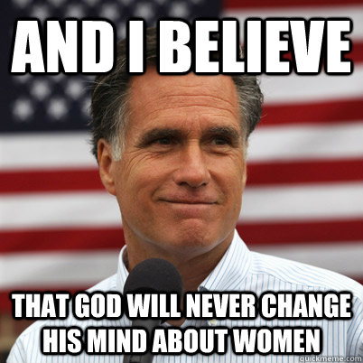 And I believe That god will never change his mind about women