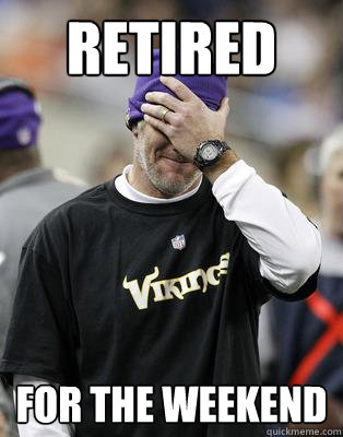 Retired for the weekend - Retired for the weekend  Irresponsible Brett Favre
