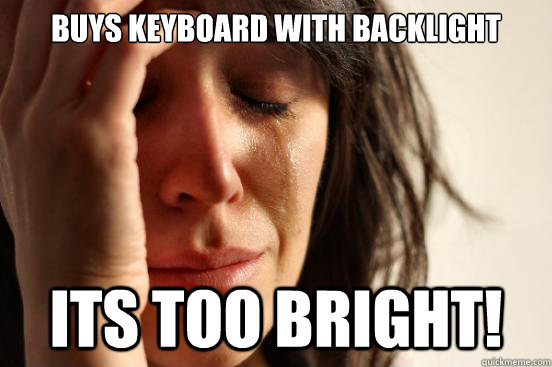 Buys keyboard with backlight Its too bright! - Buys keyboard with backlight Its too bright!  First World Problems