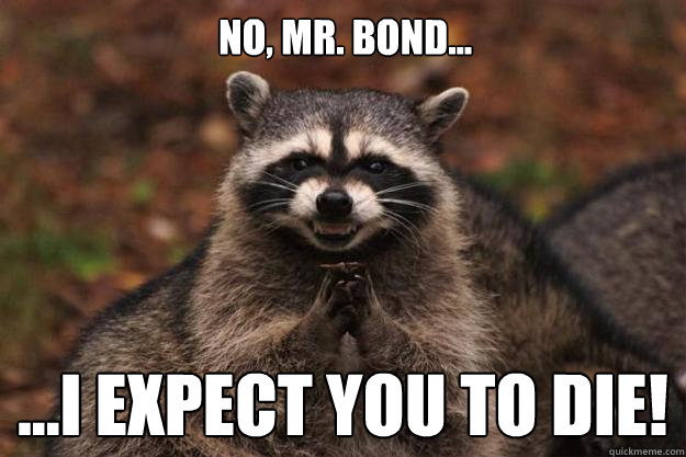 No, Mr. Bond... ...I expect you to die! - No, Mr. Bond... ...I expect you to die!  Evil Plotting Raccoon