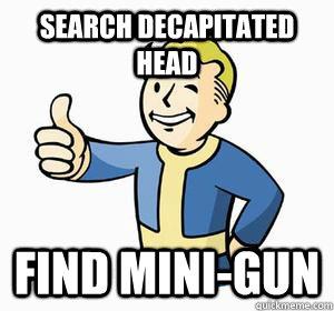 search decapitated head  find Mini-gun - search decapitated head  find Mini-gun  Vault Boy