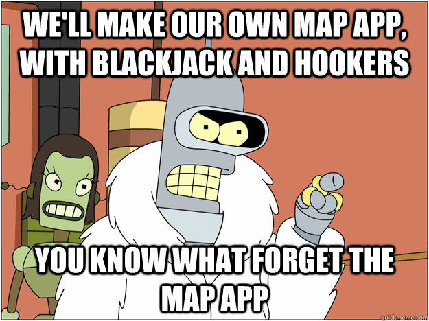 We'll make our own map app, with blackjack and hookers you know what forget the map app - We'll make our own map app, with blackjack and hookers you know what forget the map app  BENDER STATE MEET