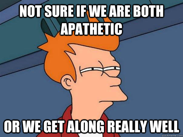not sure if we are both apathetic Or we get along really well - not sure if we are both apathetic Or we get along really well  Futurama Fry