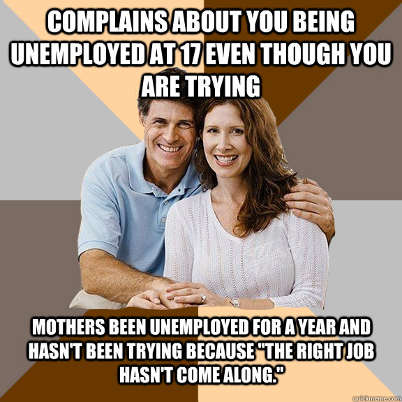 Complains about you being unemployed at 17 even though you are trying Mothers been unemployed for a year and hasn't been trying because