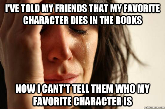 I'VE TOLD MY FRIENDS THAT MY FAVORITE CHARACTER DIES IN THE BOOKS NOW I CANT'T TELL THEM WHO MY FAVORITE CHARACTER IS - I'VE TOLD MY FRIENDS THAT MY FAVORITE CHARACTER DIES IN THE BOOKS NOW I CANT'T TELL THEM WHO MY FAVORITE CHARACTER IS  First World Problems