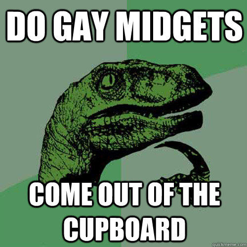 do gay midgets  come out of the cupboard - do gay midgets  come out of the cupboard  Philosoraptor
