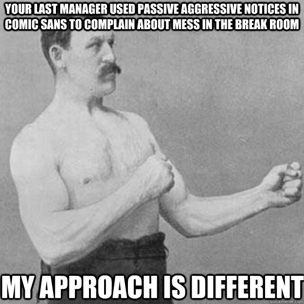 your last manager used passive aggressive notices in comic sans to complain about mess in the break room my approach is different - your last manager used passive aggressive notices in comic sans to complain about mess in the break room my approach is different  overly manly man