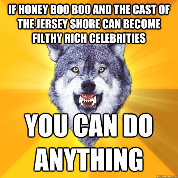 if honey boo boo and the cast of the jersey shore can become filthy rich celebrities  you can do anything - if honey boo boo and the cast of the jersey shore can become filthy rich celebrities  you can do anything  Courage Wolf