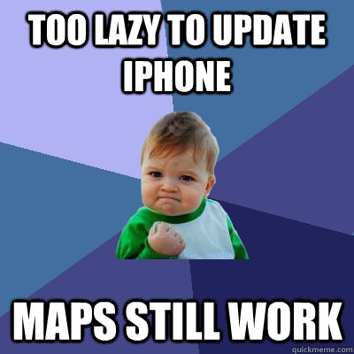 Too lazy to update iphone Maps still work - Too lazy to update iphone Maps still work  Success Kid