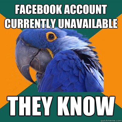 facebook account currently unavailable they know - facebook account currently unavailable they know  Paranoid Parrot