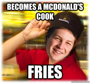 Becomes a Mcdonald's cook Fries