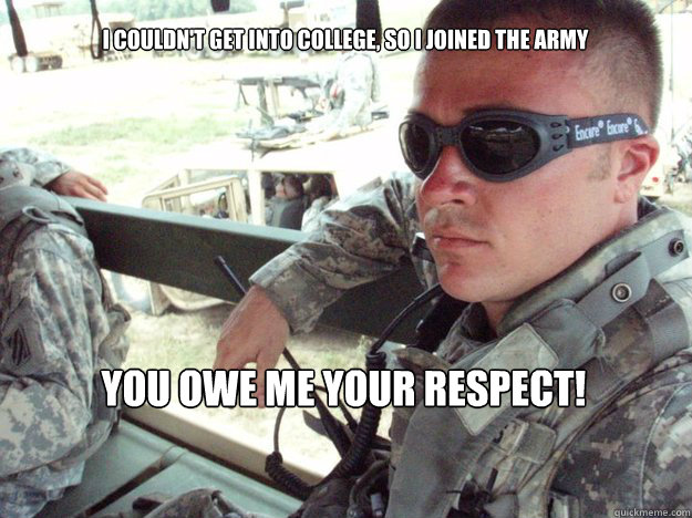 I couldn't get into college, so I joined the army YOU OWE ME YOUR RESPECT!