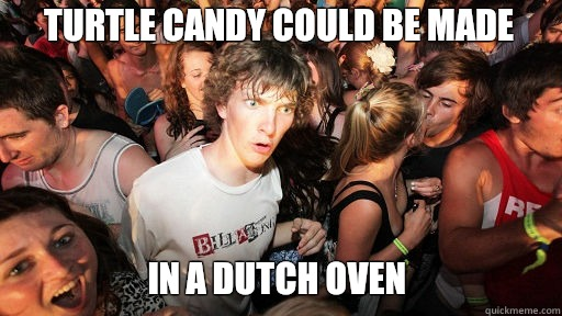 Turtle candy could be made In a dutch oven - Turtle candy could be made In a dutch oven  Sudden Clarity Clarence